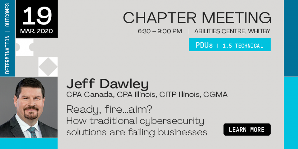LEARN MORE: March 19, 2020. Chapter Meeting, Abilities Centre, Whitby. 6:30 to 9:00pm. PDUs 1.5 Technical. Jeff Dawley, CPA Canada, CPA Illinois, CITP Illinois, CGMA. Ready, fire...aim? How traditional cybersecurity solutions are failing businesses. pmi-dhc.ca. visual identity: determination, outcomes.