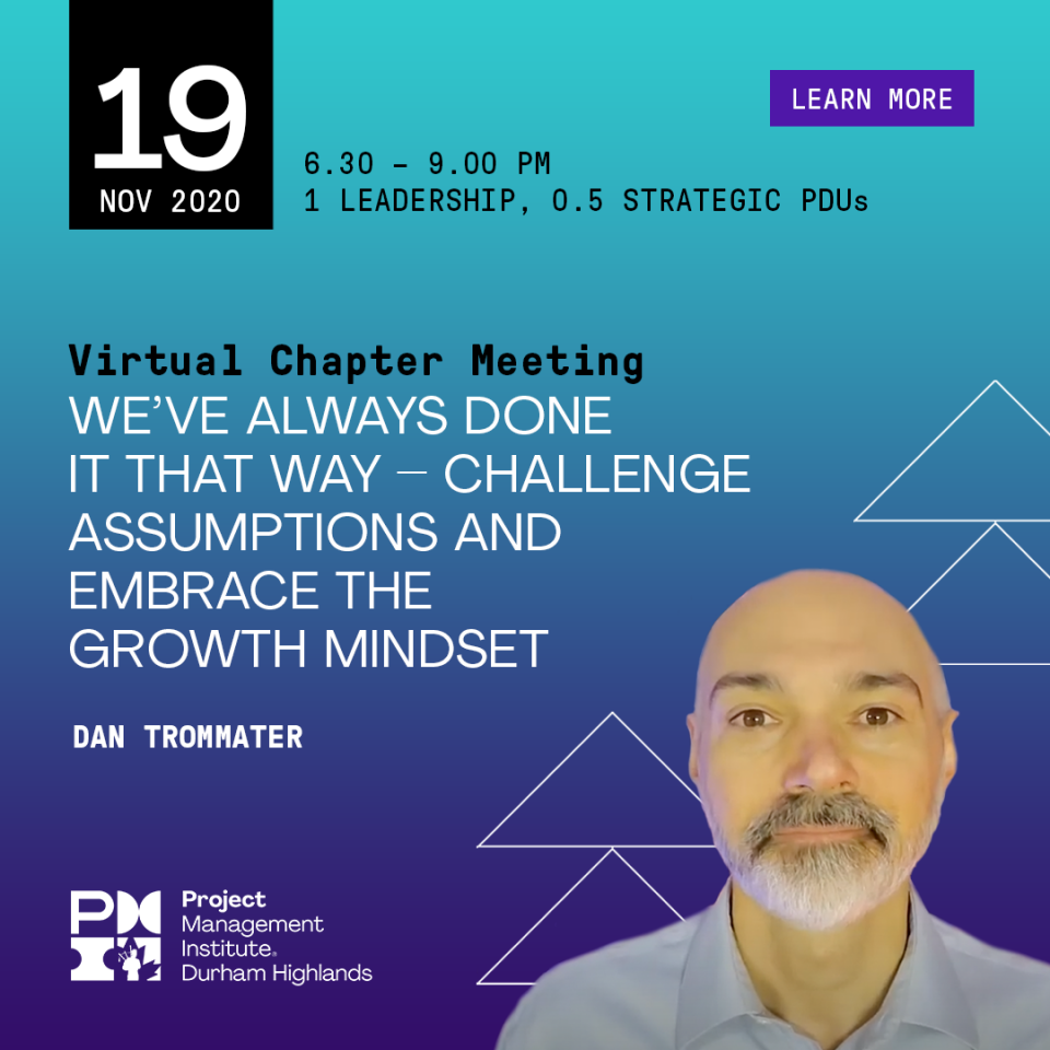 Learn More: November 19, 2020, Virtual Chapter Meeting, 6:30-9:00pm, We've Always Done It That Way – Challenge Assumptions And Embrace The Growth Mindset, Dan Trommater, 1 Leadership, 0.5 Strategic PDUs